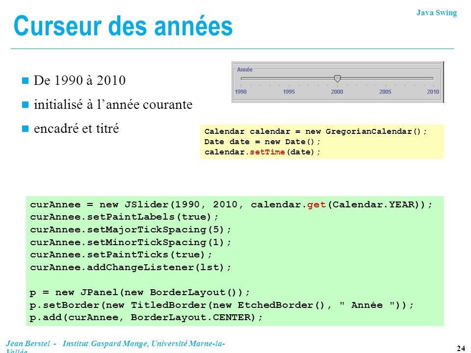 Java Swing 24 Jean Berstel - Institut Gaspard Monge, Université Marne-la- Vallée Curseur des années n De 1990 à 2010 n initialisé à lannée courante n