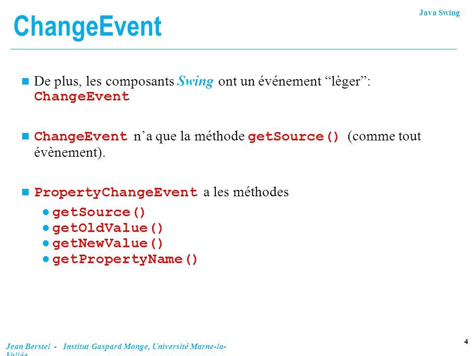 Java Swing 4 Jean Berstel - Institut Gaspard Monge, Université Marne-la- Vallée ChangeEvent De plus, les composants Swing ont un événement lèger: Chan