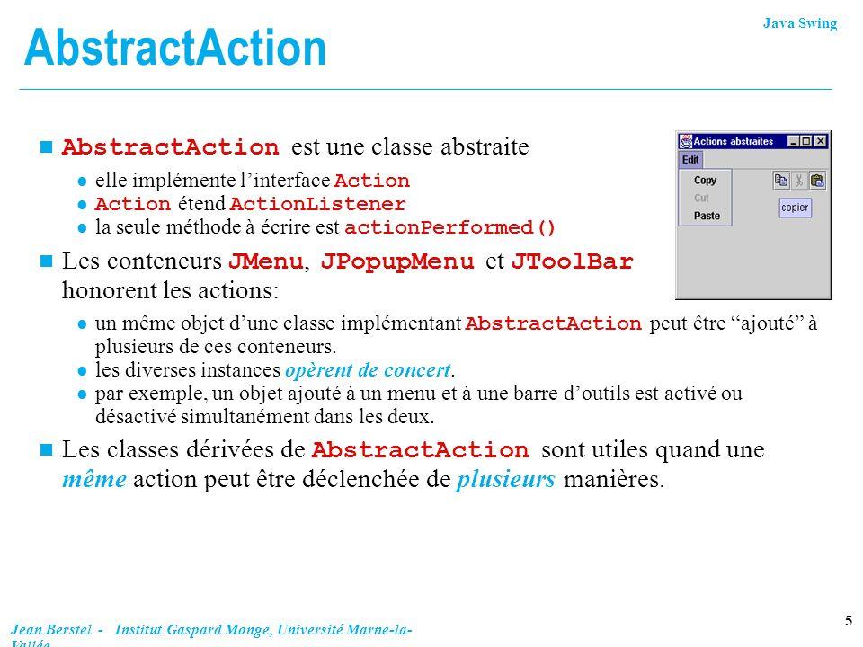 Java Swing 26 Jean Berstel - Institut Gaspard Monge, Université Marne-la- Vallée Curseur des jours n Initialisé au nombre de jours du mois courant n Numérotation à partir de 1 int maxDays = calendar.getActualMaximum(Calendar.DAY_OF_MONTH); curJour = new JSlider(1, maxDays, calendar.get(Calendar.DAY_OF_MONTH)); curJour.setPaintLabels(true); curJour.setMajorTickSpacing(5); curJour.setMinorTickSpacing(1); curJour.setPaintTicks(true); curJour.addChangeListener(lst);