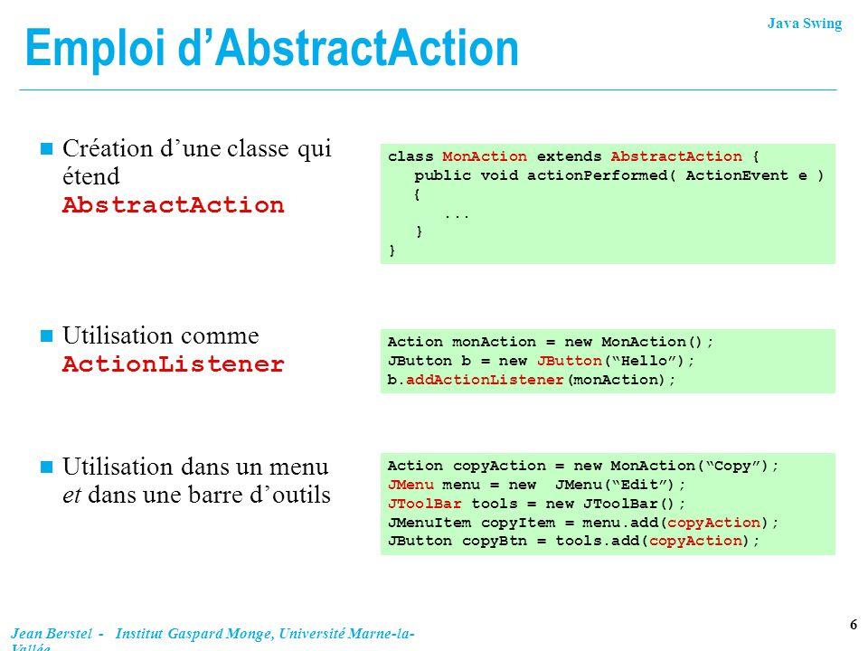Java Swing 7 Jean Berstel - Institut Gaspard Monge, Université Marne-la- Vallée Constructeurs et propriétés n Avec une chaîne de caractères, et une icône Propriété : enabled n Constantes n Gestion de propriétés: AbstractAction() AbstractAction(String nom) AbstractAction(String nom, Icon icône) Action.DEFAULT // Action.NAME // setText() Action.SHORT_DESCRIPTION // setToolTipText Action.LONG_DESCRIPTION // aide contexte Action.SMALL_ICON // aussi setIcon() void putValue(String clé, Object valeur) Object getValue(String clé)