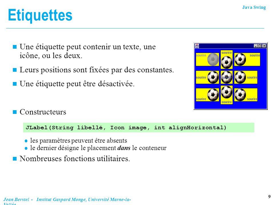 Java Swing 9 Jean Berstel - Institut Gaspard Monge, Université Marne-la- Vallée Etiquettes n Une étiquette peut contenir un texte, une icône, ou les d