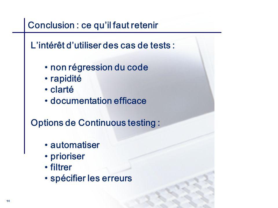 CONSEIL & INGENIERIE 14 Conclusion : ce quil faut retenir Lintérêt dutiliser des cas de tests : non régression du code rapidité clarté documentation e