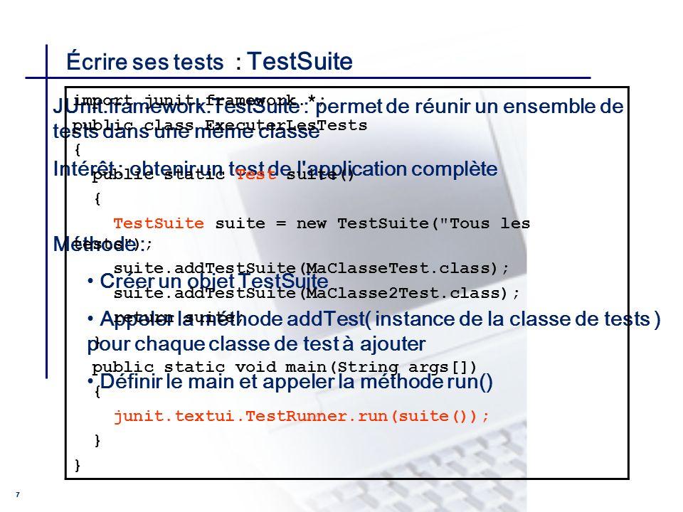 CONSEIL & INGENIERIE 7 Écrire ses tests : TestSuite JUnit.framework.TestSuite : permet de réunir un ensemble de tests dans une même classe Intérêt : o