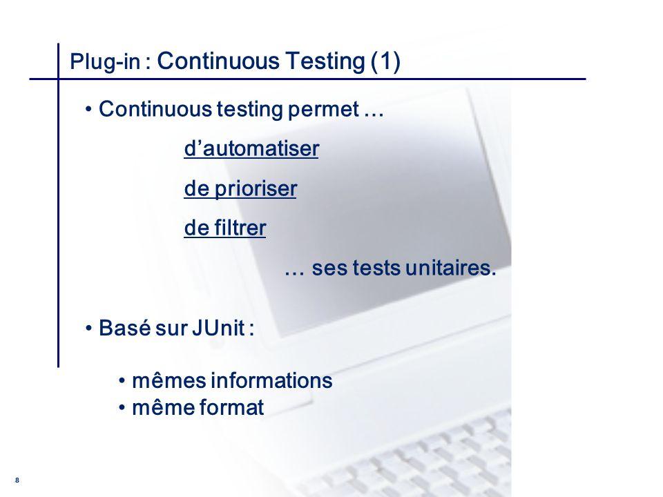 CONSEIL & INGENIERIE 8 Plug-in : Continuous Testing (1) Basé sur JUnit : mêmes informations même format Continuous testing permet … dautomatiser de pr