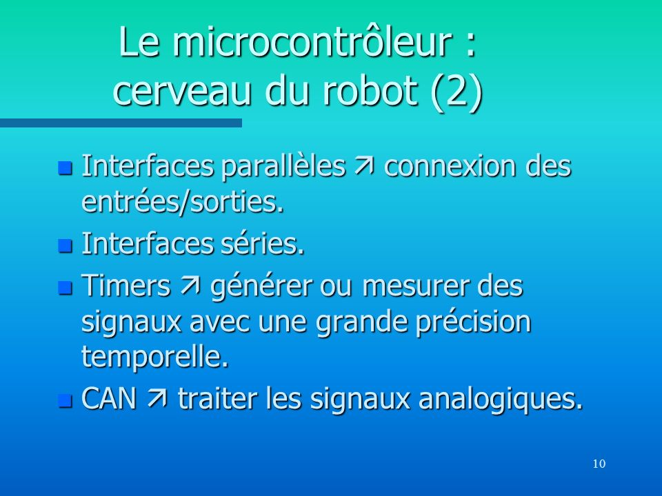 10 Le microcontrôleur : cerveau du robot (2) n Interfaces parallèles connexion des entrées/sorties. n Interfaces séries. n Timers générer ou mesurer d