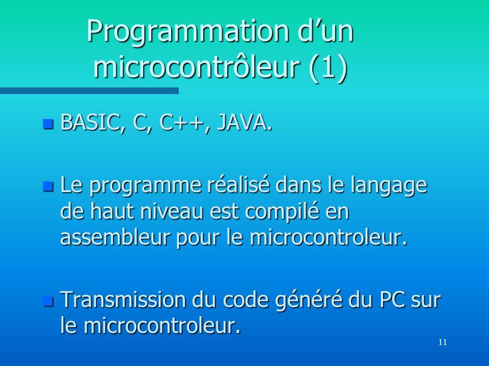 11 Programmation dun microcontrôleur (1) n BASIC, C, C++, JAVA. n Le programme réalisé dans le langage de haut niveau est compilé en assembleur pour l