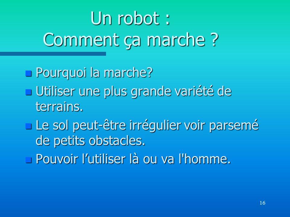 16 Un robot : Comment ça marche ? n Pourquoi la marche? n Utiliser une plus grande variété de terrains. n Le sol peut-être irrégulier voir parsemé de