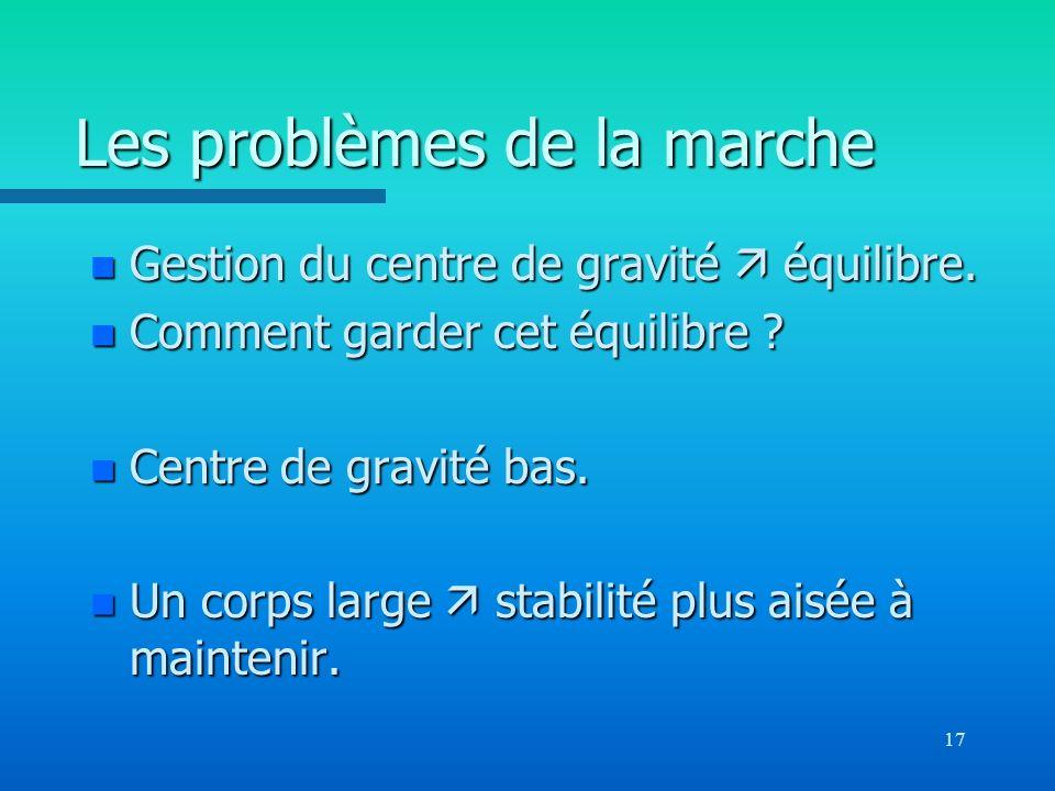 17 Les problèmes de la marche n Gestion du centre de gravité équilibre. n Comment garder cet équilibre ? n Centre de gravité bas. n Un corps large sta