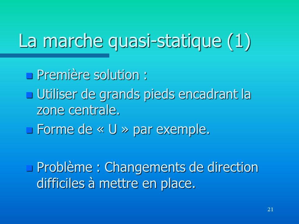 21 La marche quasi-statique (1) n Première solution : n Utiliser de grands pieds encadrant la zone centrale. n Forme de « U » par exemple. n Problème