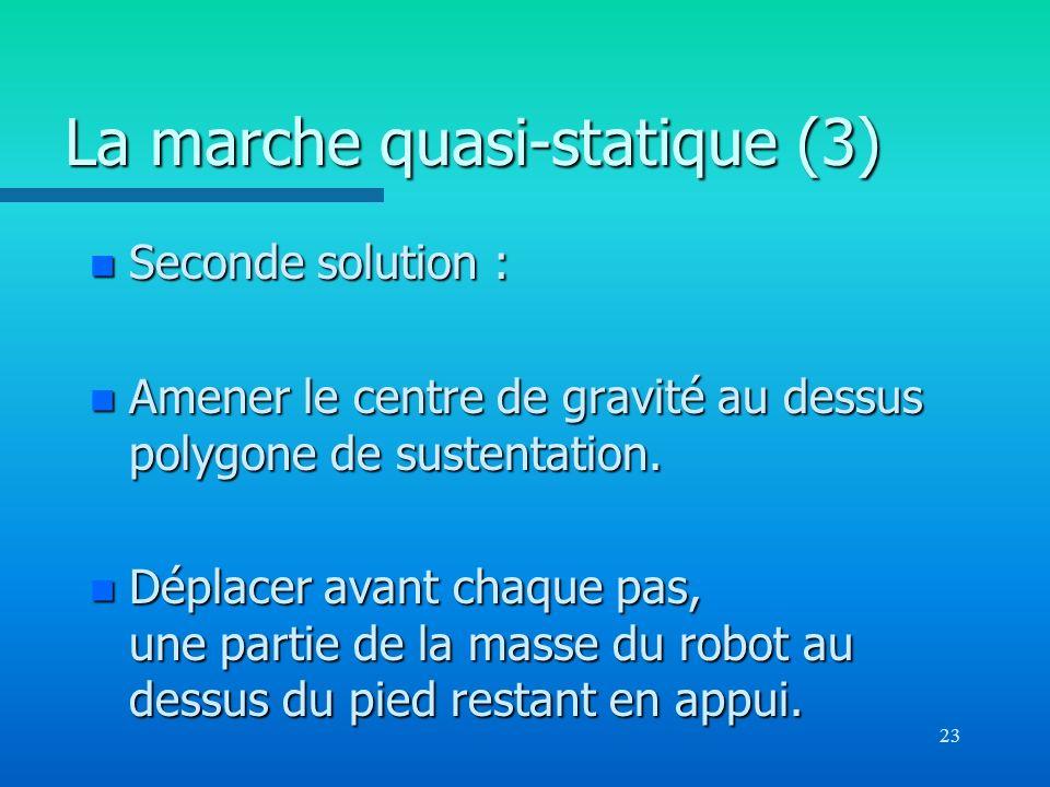 23 La marche quasi-statique (3) n Seconde solution : n Amener le centre de gravité au dessus polygone de sustentation. n Déplacer avant chaque pas, un