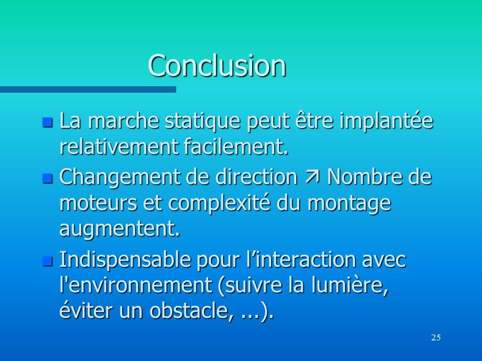 25 Conclusion n La marche statique peut être implantée relativement facilement. n Changement de direction Nombre de moteurs et complexité du montage a
