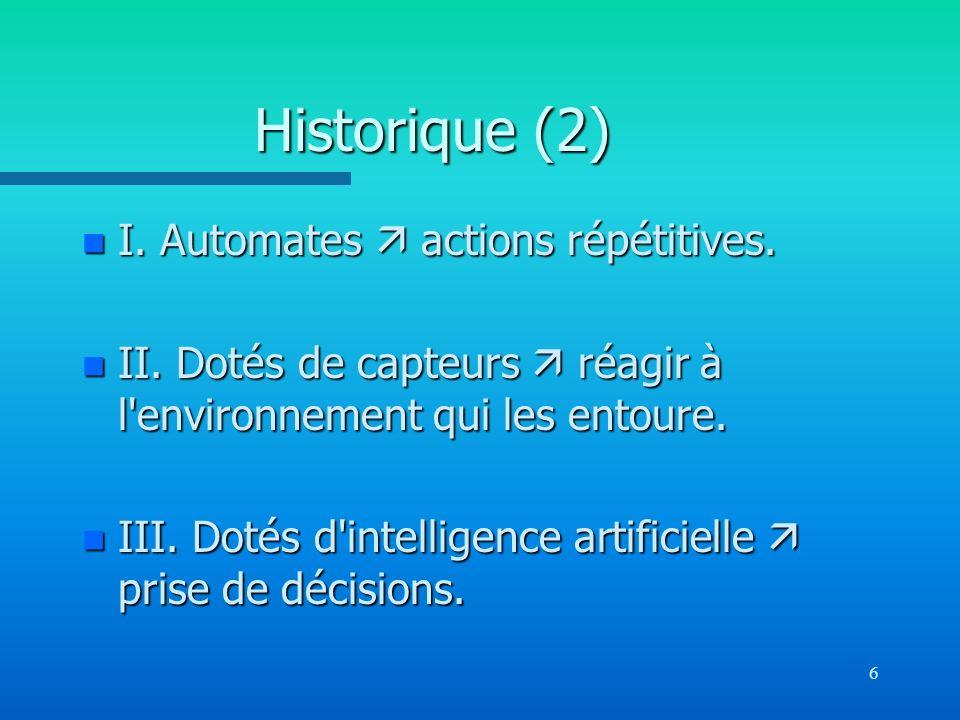 6 Historique (2) n I. Automates actions répétitives. n II. Dotés de capteurs réagir à l'environnement qui les entoure. n III. Dotés d'intelligence art