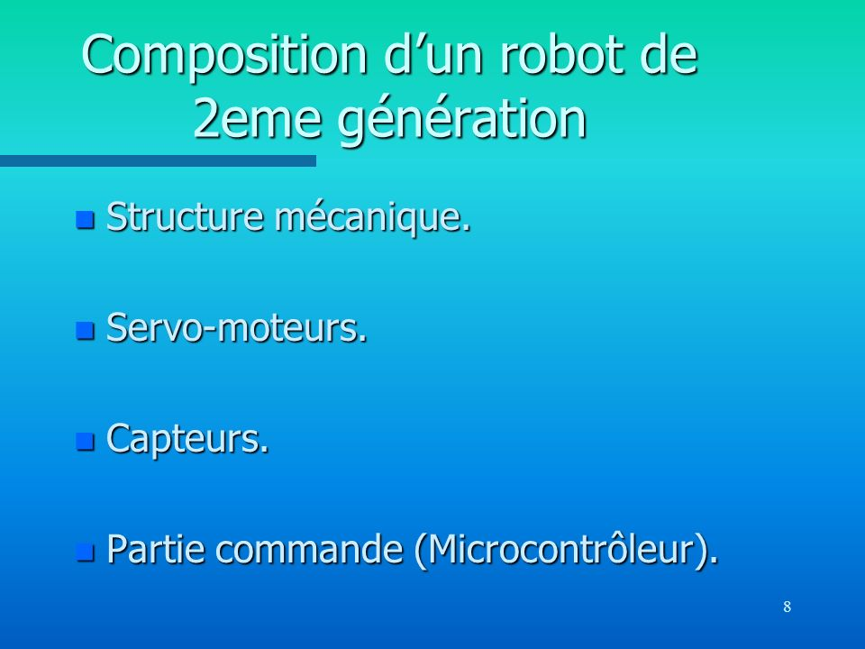 8 Composition dun robot de 2eme génération n Structure mécanique. n Servo-moteurs. n Capteurs. n Partie commande (Microcontrôleur).