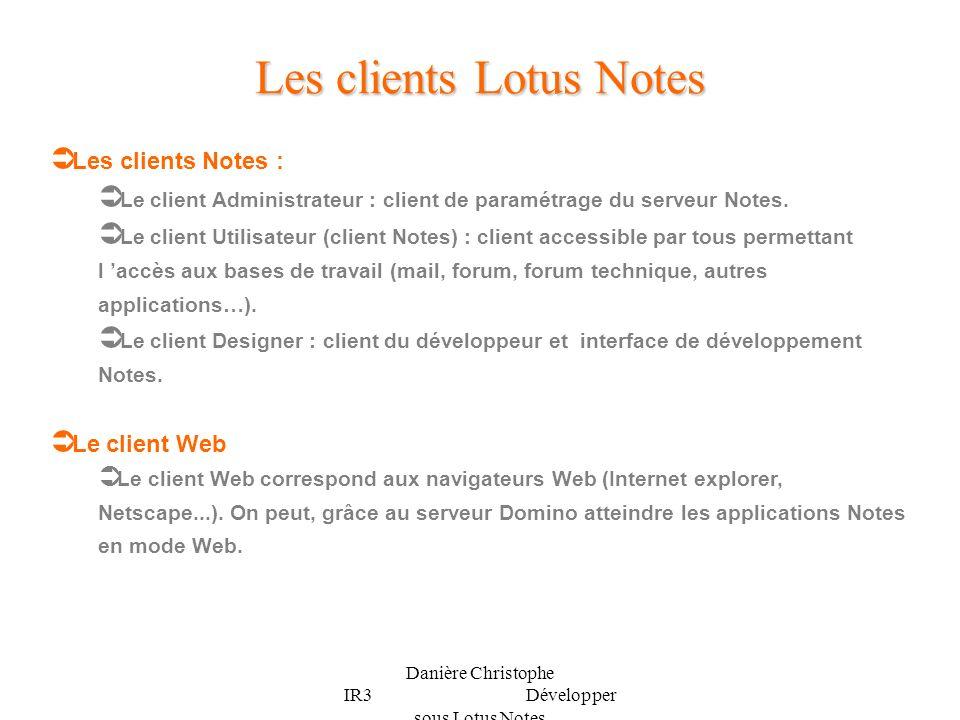 Danière Christophe IR3 Développer sous Lotus Notes Les deux modes d accès aux bases Notes Client Notes Client administrateur Client designer Client utilisateur Navigateur Web Client Web Serveur Notes Serveur Domino (Tache Http) Base de données Serveur