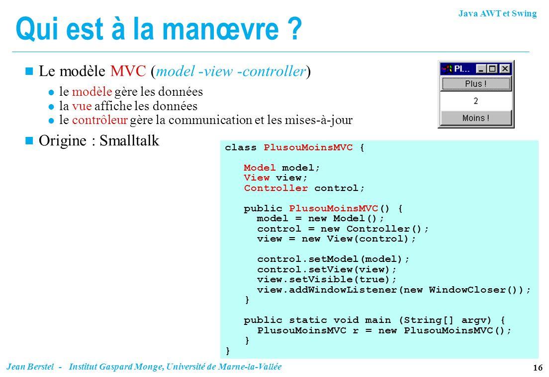 Java AWT et Swing 16 Jean Berstel - Institut Gaspard Monge, Université de Marne-la-Vallée Qui est à la manœvre ? n Le modèle MVC (model -view -control