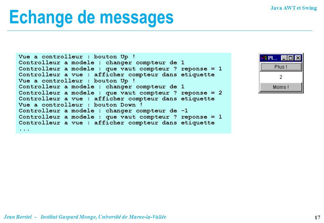 Java AWT et Swing 17 Jean Berstel - Institut Gaspard Monge, Université de Marne-la-Vallée Echange de messages Vue a controlleur : bouton Up ! Controll