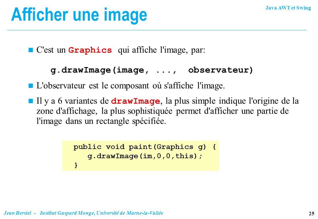 Java AWT et Swing 25 Jean Berstel - Institut Gaspard Monge, Université de Marne-la-Vallée Afficher une image C'est un Graphics qui affiche l'image, pa