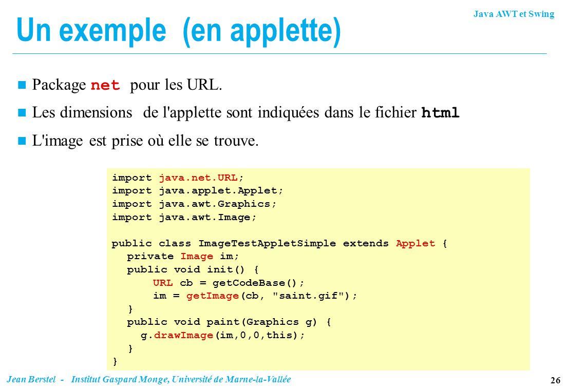 Java AWT et Swing 26 Jean Berstel - Institut Gaspard Monge, Université de Marne-la-Vallée Un exemple (en applette) import java.net.URL; import java.ap