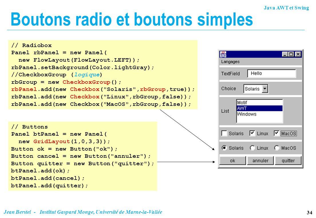 Java AWT et Swing 34 Jean Berstel - Institut Gaspard Monge, Université de Marne-la-Vallée Boutons radio et boutons simples // Radiobox Panel rbPanel =