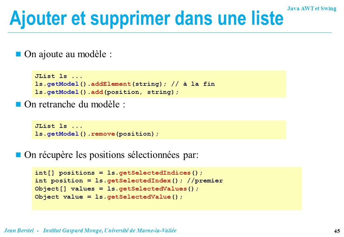 Java AWT et Swing 45 Jean Berstel - Institut Gaspard Monge, Université de Marne-la-Vallée Ajouter et supprimer dans une liste n On ajoute au modèle :