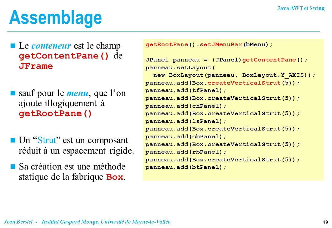 Java AWT et Swing 49 Jean Berstel - Institut Gaspard Monge, Université de Marne-la-Vallée Assemblage Le conteneur est le champ getContentPane() de JFr