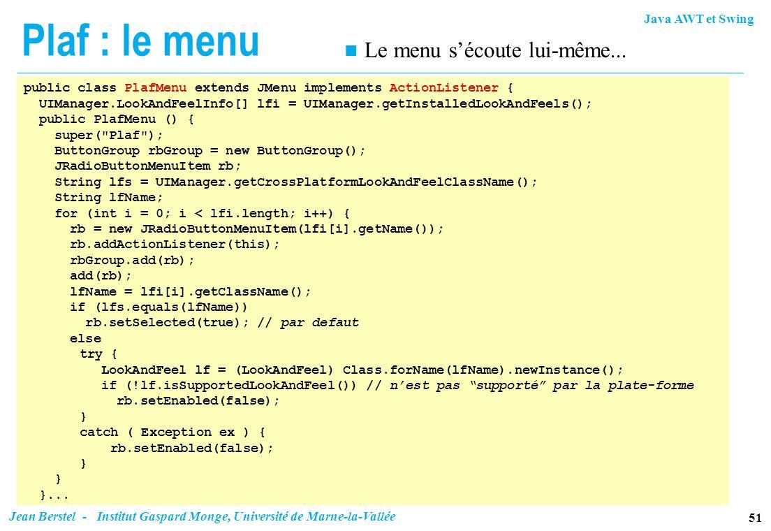 Java AWT et Swing 51 Jean Berstel - Institut Gaspard Monge, Université de Marne-la-Vallée Plaf : le menu public class PlafMenu extends JMenu implement