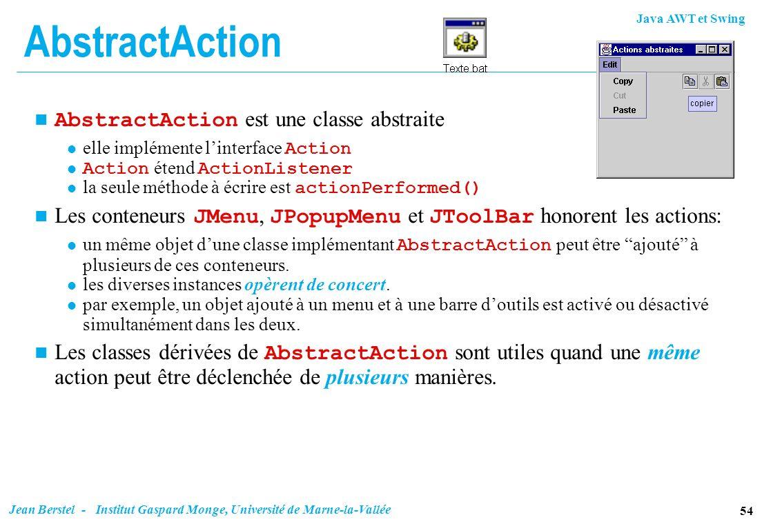 Java AWT et Swing 54 Jean Berstel - Institut Gaspard Monge, Université de Marne-la-Vallée AbstractAction AbstractAction est une classe abstraite elle