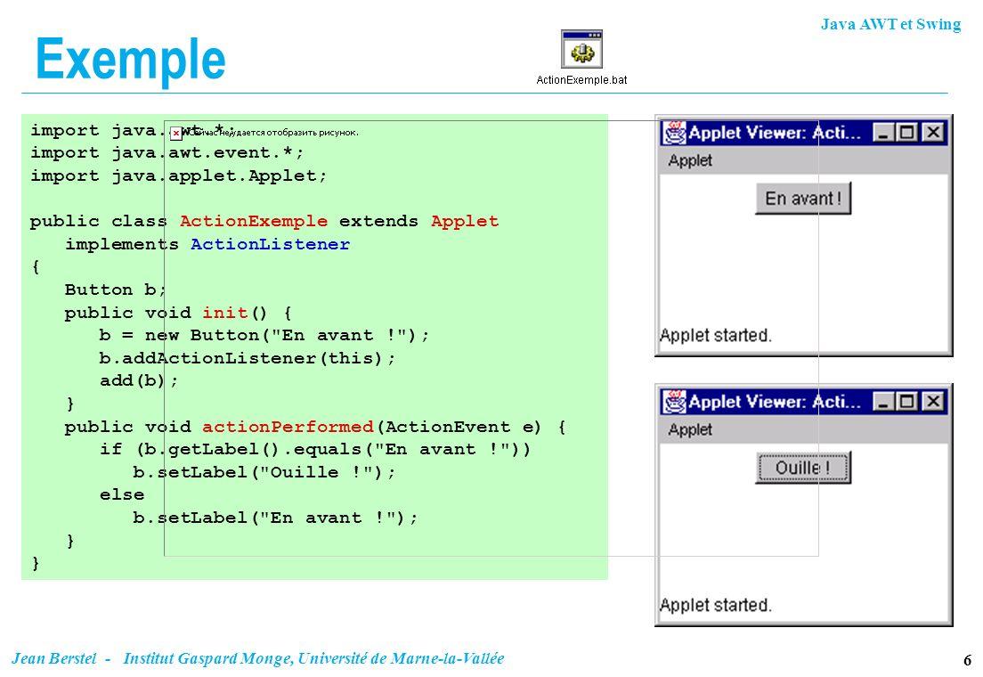 Java AWT et Swing 6 Jean Berstel - Institut Gaspard Monge, Université de Marne-la-Vallée Exemple import java.awt.*; import java.awt.event.*; import ja