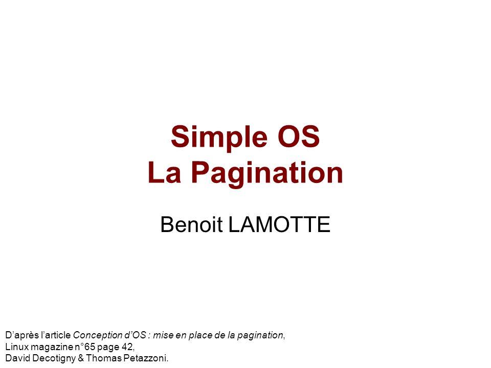 Simple OS La Pagination Benoit LAMOTTE Daprès larticle Conception dOS : mise en place de la pagination, Linux magazine n°65 page 42, David Decotigny &