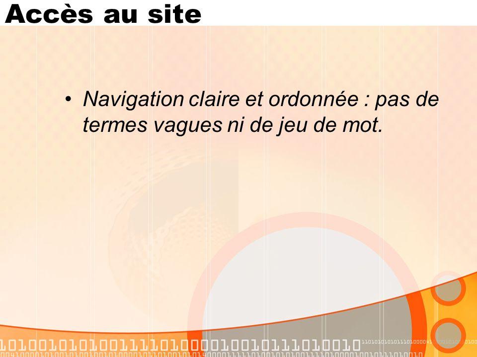 Accès au site Navigation claire et ordonnée : pas de termes vagues ni de jeu de mot.