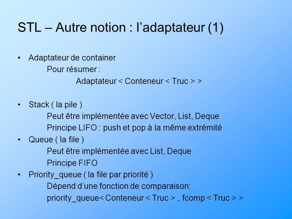 STL – Autre notion : ladaptateur (1) Adaptateur de container Pour résumer : Adaptateur > Stack ( la pile ) Peut être implémentée avec Vector, List, Deque Principe LIFO : push et pop à la même extrémité Queue ( la file ) Peut être implémentée avec List, Deque Principe FIFO Priority_queue ( la file par priorité ) Dépend dune fonction de comparaison: priority_queue, fcomp >