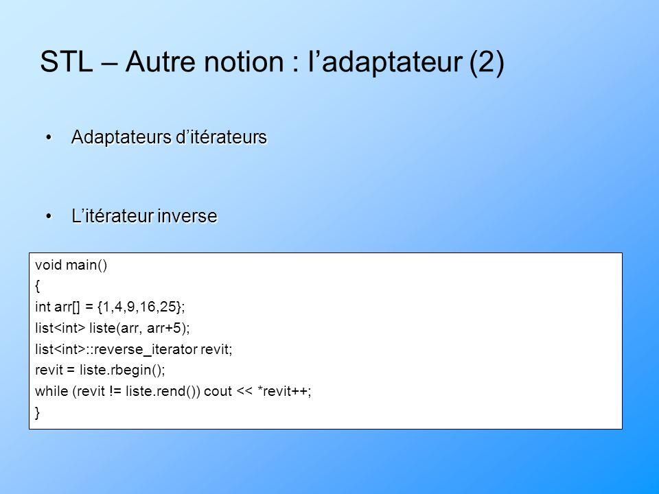 STL – Autre notion : ladaptateur (2) void main() { int arr[] = {1,4,9,16,25}; list liste(arr, arr+5); list ::reverse_iterator revit; revit = liste.rbe