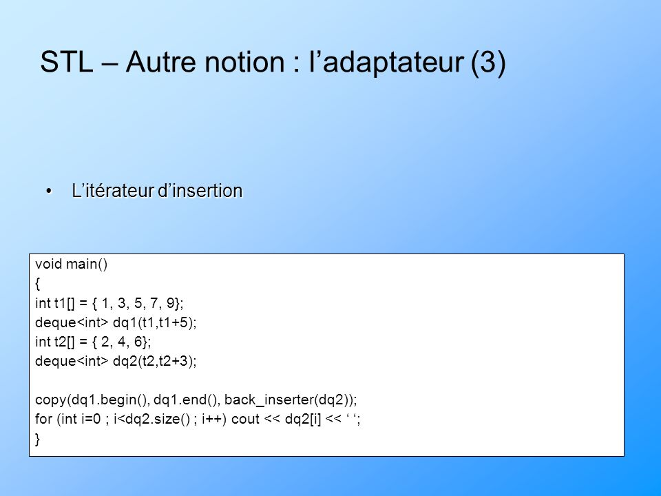 STL – Autre notion : ladaptateur (3) void main() { int t1[] = { 1, 3, 5, 7, 9}; deque dq1(t1,t1+5); int t2[] = { 2, 4, 6}; deque dq2(t2,t2+3); copy(dq1.begin(), dq1.end(), back_inserter(dq2)); for (int i=0 ; i<dq2.size() ; i++) cout << dq2[i] << ; } Litérateur dinsertionLitérateur dinsertion