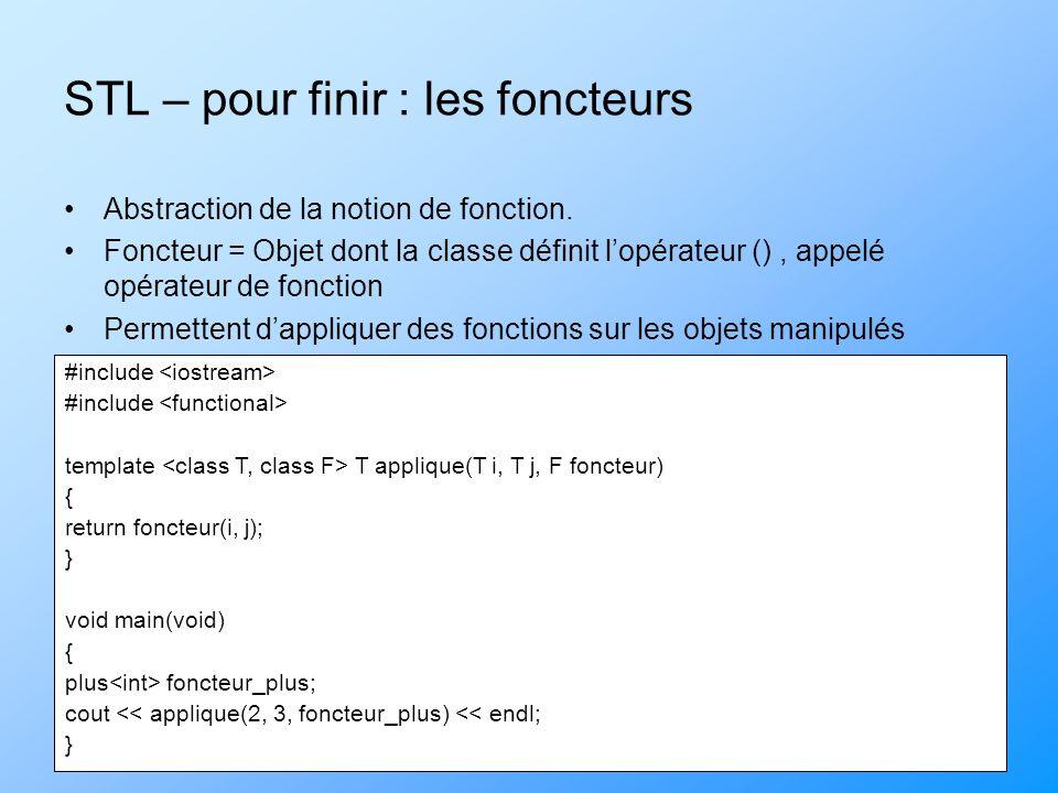 STL – pour finir : les foncteurs Abstraction de la notion de fonction. Foncteur = Objet dont la classe définit lopérateur (), appelé opérateur de fonc