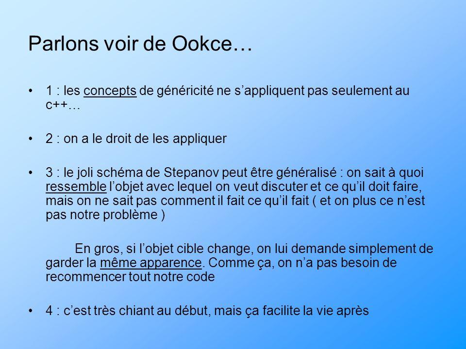 Parlons voir de Ookce… 1 : les concepts de généricité ne sappliquent pas seulement au c++… 2 : on a le droit de les appliquer 3 : le joli schéma de St
