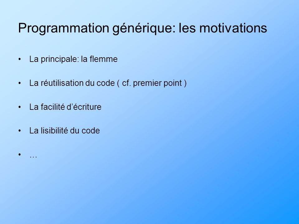 Programmation générique: les motivations La principale: la flemme La réutilisation du code ( cf. premier point ) La facilité décriture La lisibilité d