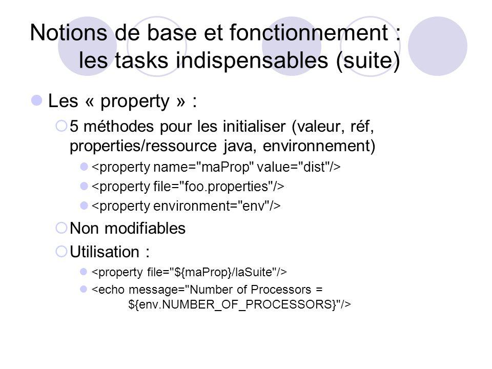 Notions de base et fonctionnement : les tasks indispensables (suite) Les « property » : 5 méthodes pour les initialiser (valeur, réf, properties/ressource java, environnement) Non modifiables Utilisation :