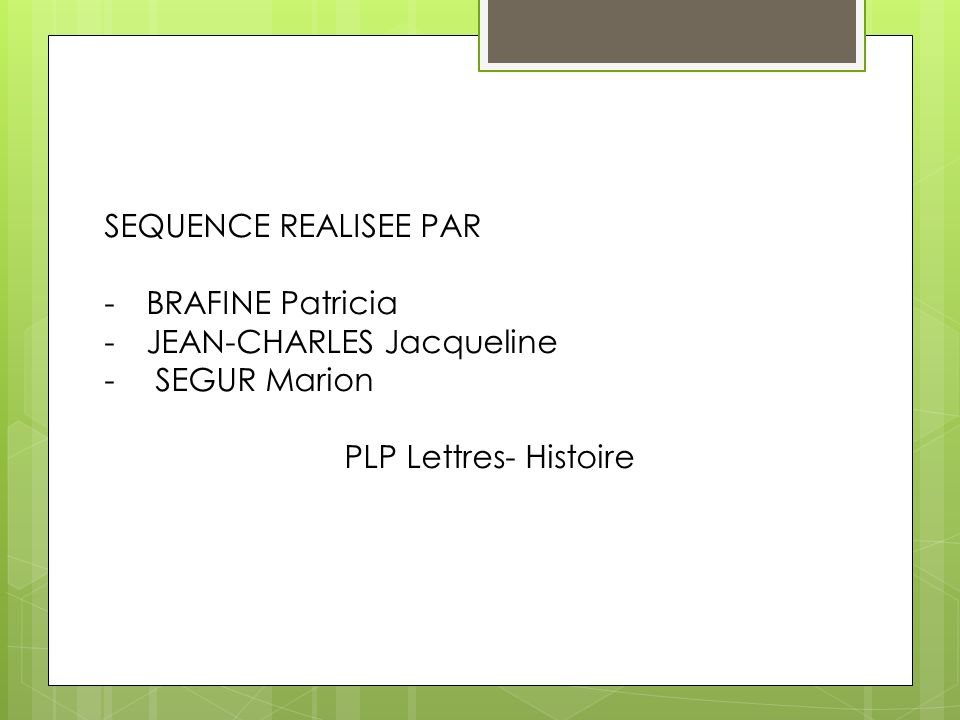 SEQUENCE REALISEE PAR -BRAFINE Patricia -JEAN-CHARLES Jacqueline - SEGUR Marion PLP Lettres- Histoire
