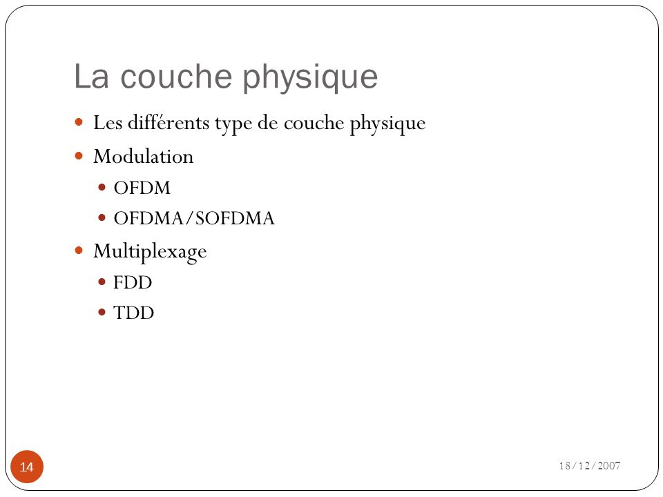 La couche physique 18/12/2007 14 Les différents type de couche physique Modulation OFDM OFDMA/SOFDMA Multiplexage FDD TDD