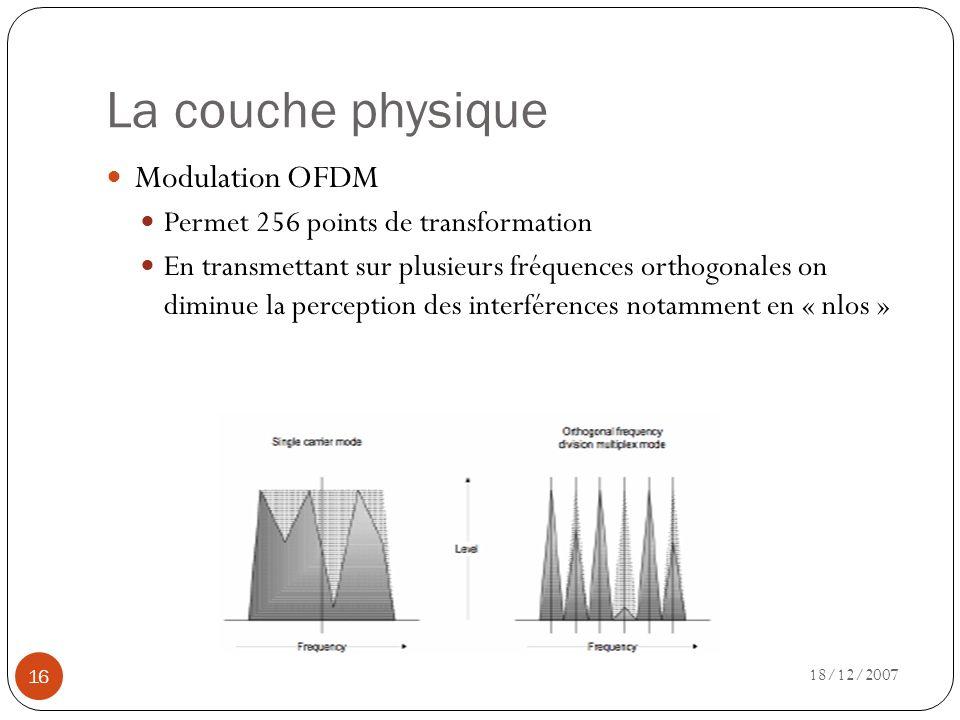 La couche physique 18/12/2007 16 Modulation OFDM Permet 256 points de transformation En transmettant sur plusieurs fréquences orthogonales on diminue