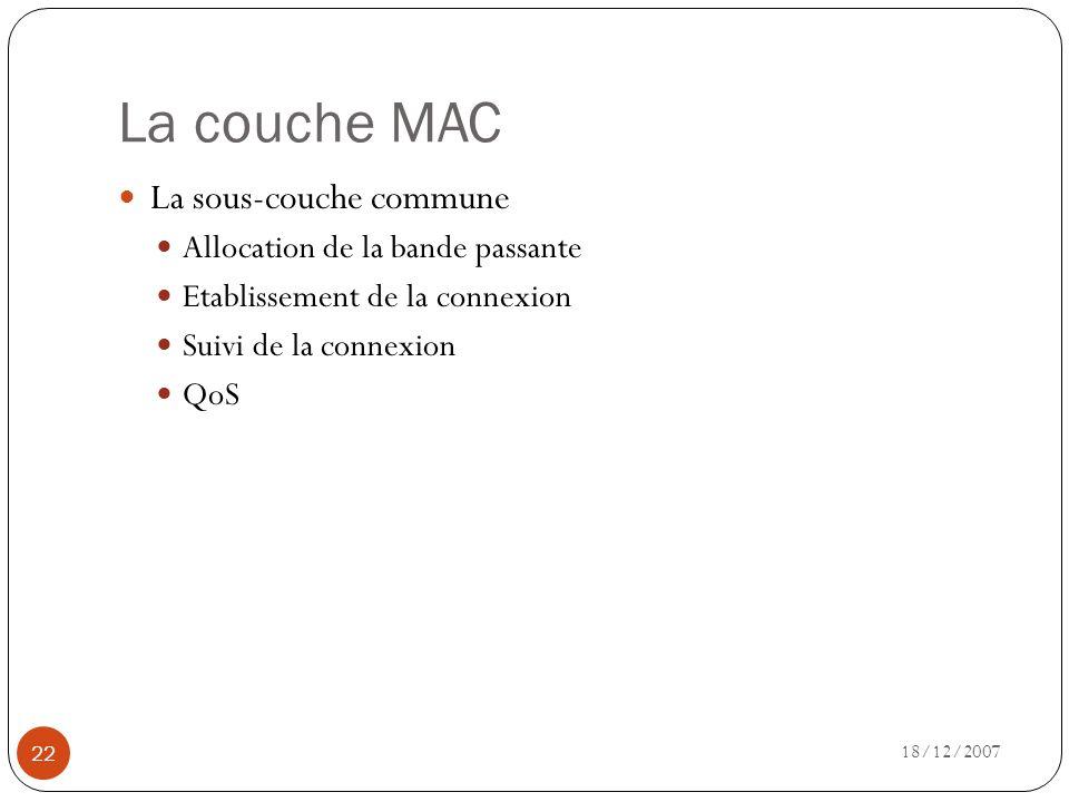La couche MAC 18/12/2007 22 La sous-couche commune Allocation de la bande passante Etablissement de la connexion Suivi de la connexion QoS