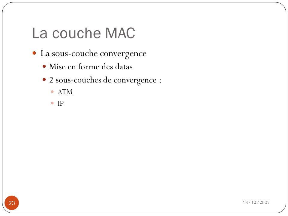 La couche MAC 18/12/2007 23 La sous-couche convergence Mise en forme des datas 2 sous-couches de convergence : ATM IP
