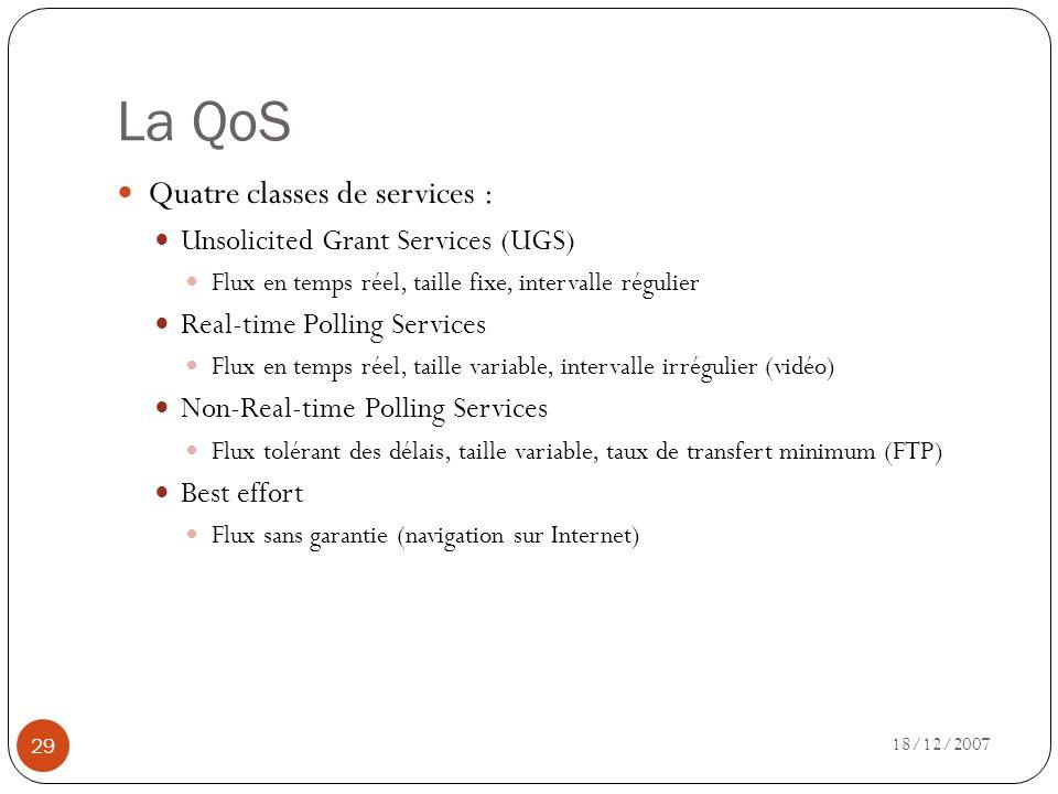 La QoS 18/12/2007 29 Quatre classes de services : Unsolicited Grant Services (UGS) Flux en temps réel, taille fixe, intervalle régulier Real-time Poll