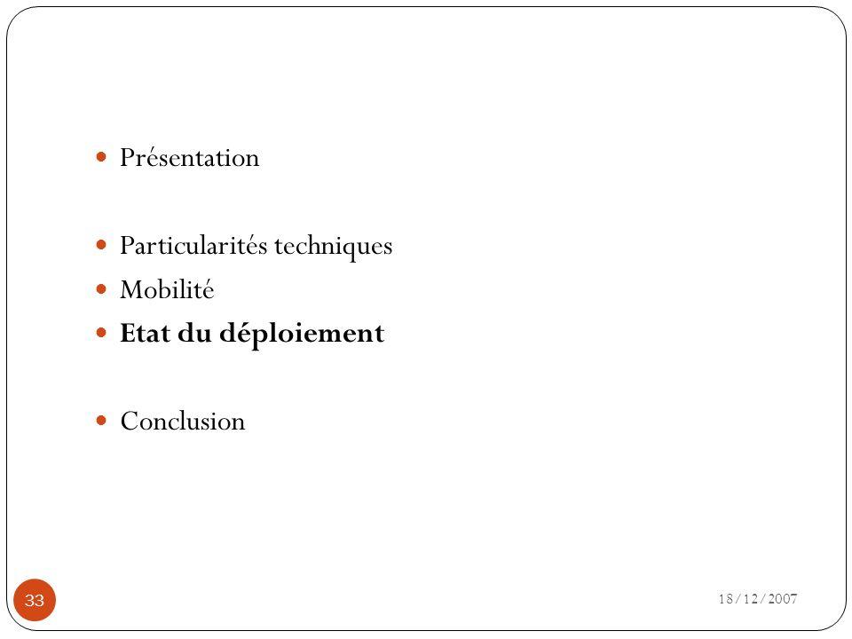18/12/2007 33 Présentation Particularités techniques Mobilité Etat du déploiement Conclusion