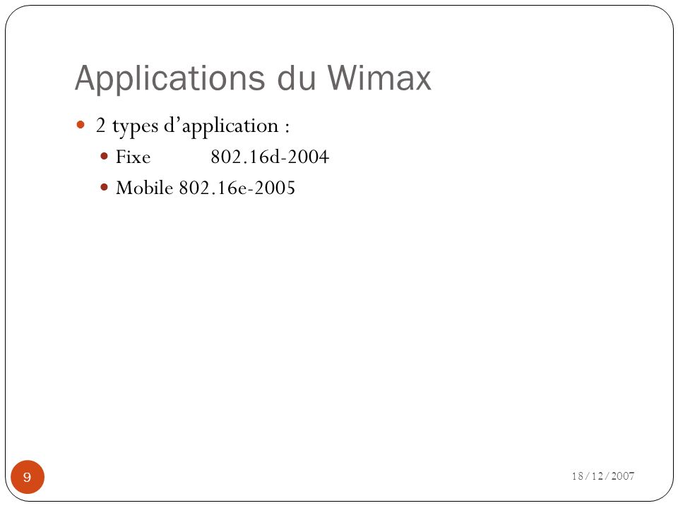 Applications du Wimax 18/12/2007 9 2 types dapplication : Fixe802.16d-2004 Mobile 802.16e-2005