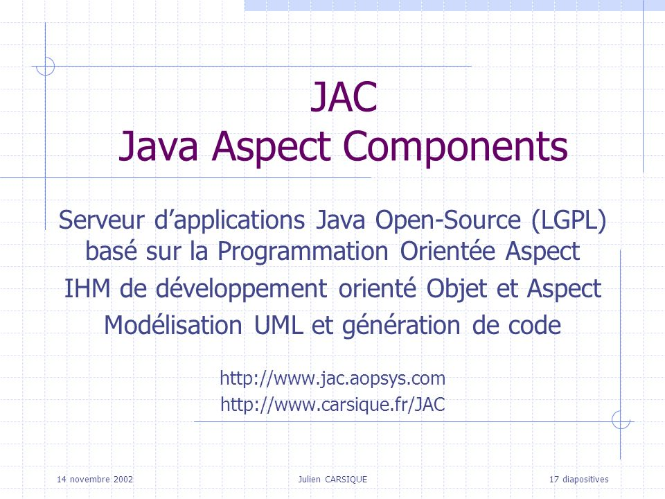 Julien CARSIQUETitre de la pagePage 12 sur 17 Développer en JAC Architecture des applications JAC (Framework) Architecture