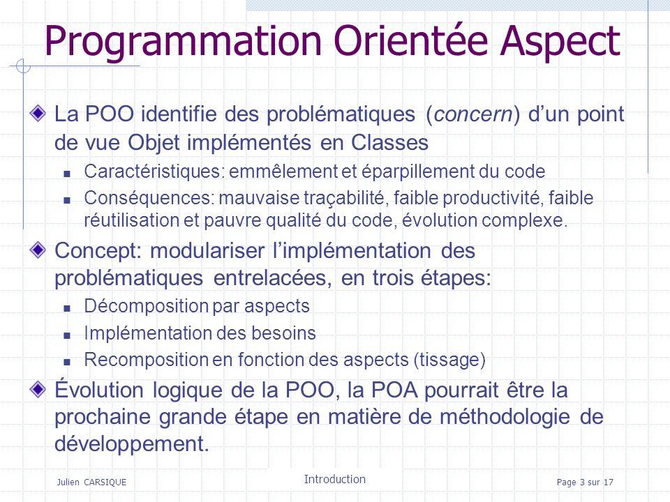 Julien CARSIQUETitre de la pagePage 3 sur 17 Programmation Orientée Aspect La POO identifie des problématiques (concern) dun point de vue Objet implém
