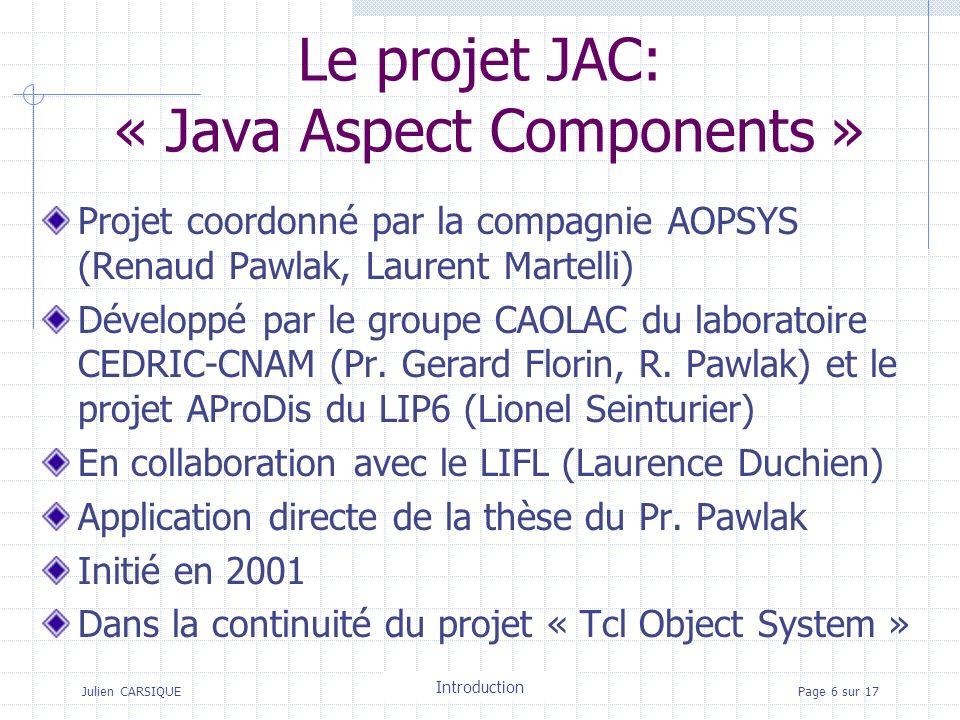 Julien CARSIQUETitre de la pagePage 6 sur 17 Le projet JAC: « Java Aspect Components » Projet coordonné par la compagnie AOPSYS (Renaud Pawlak, Laurent Martelli) Développé par le groupe CAOLAC du laboratoire CEDRIC-CNAM (Pr.