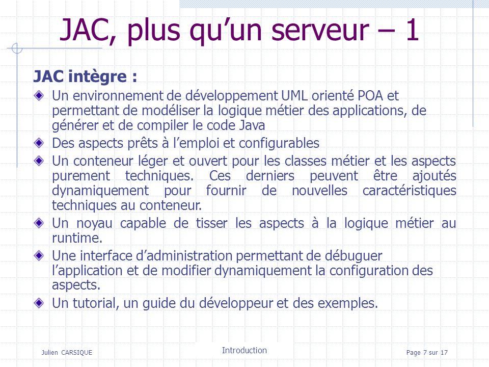 Julien CARSIQUETitre de la pagePage 7 sur 17 JAC, plus quun serveur – 1 JAC intègre : Un environnement de développement UML orienté POA et permettant de modéliser la logique métier des applications, de générer et de compiler le code Java Des aspects prêts à lemploi et configurables Un conteneur léger et ouvert pour les classes métier et les aspects purement techniques.