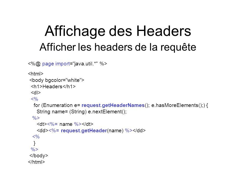 Affichage des Headers Afficher les headers de la requête Headers <% for (Enumeration e= request.getHeaderNames(); e.hasMoreElements();) { String name=